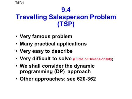 TSP.1 9.4 Travelling Salesperson Problem (TSP) Very famous problem Many practical applications Very easy to describe Very difficult to solve (Curse of.