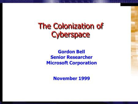 11 © 1999 by Gordon Bell. All Rights Reserved. Gordon Bell Senior Researcher Microsoft Corporation November 1999 The Colonization of Cyberspace.