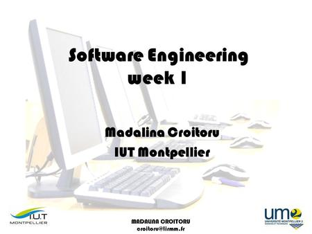 MADALINA CROITORU Software Engineering week 1 Madalina Croitoru IUT Montpellier.