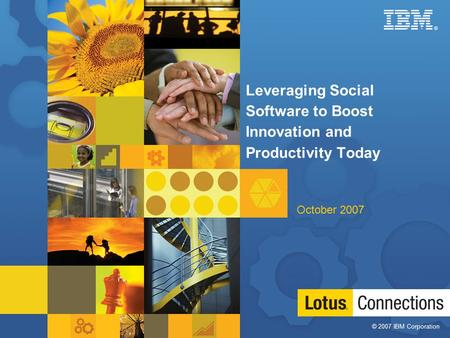 © 2007 IBM Corporation ® 1 Leveraging Social Software to Boost Innovation and Productivity Today October 2007.