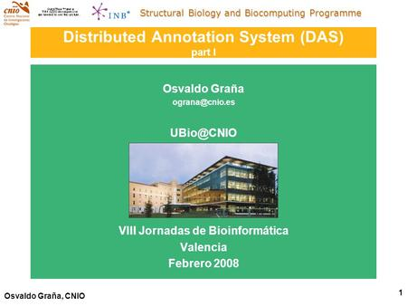 Structural Biology and Biocomputing Programme 1 Osvaldo Graña, CNIO Distributed Annotation System (DAS) part I Osvaldo Graña  VIII.