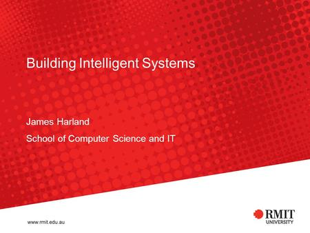 Building Intelligent Systems James Harland School of Computer Science and IT.
