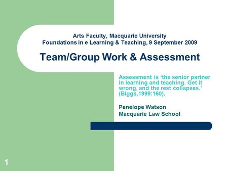 1 Arts Faculty, Macquarie University Foundations in e Learning & Teaching, 9 September 2009 Team/Group Work & Assessment Assessment is 'the senior partner.