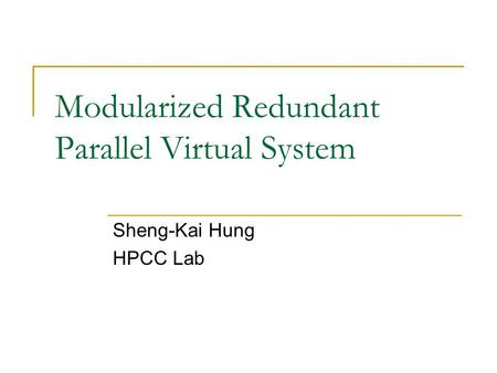 Modularized Redundant Parallel Virtual System Sheng-Kai Hung HPCC Lab.