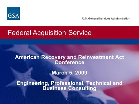 Federal Acquisition Service U.S. General Services Administration American Recovery and Reinvestment Act Conference March 5, 2009 Engineering, Professional,