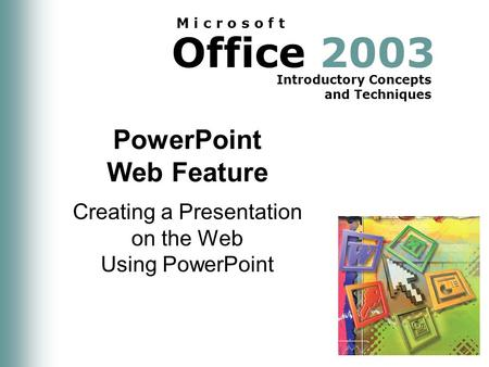 Office 2003 Introductory Concepts and Techniques M i c r o s o f t PowerPoint Web Feature Creating a Presentation on the Web Using PowerPoint.