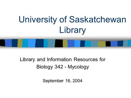 University of Saskatchewan Library Library and Information Resources for Biology 342 - Mycology September 16, 2004.