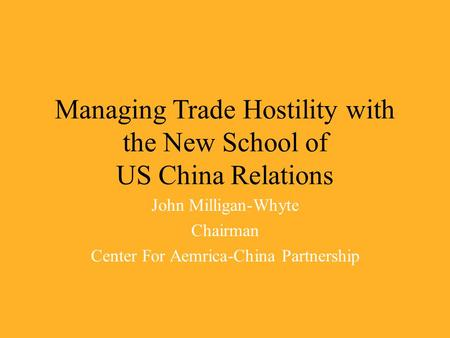 Managing <strong>Trade</strong> Hostility with the New School of US <strong>China</strong> Relations John Milligan-Whyte Chairman Center For Aemrica-<strong>China</strong> Partnership.