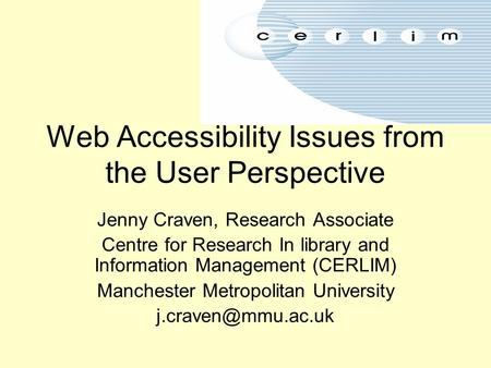 Web Accessibility Issues from the User Perspective Jenny Craven, Research Associate Centre for Research In library and Information Management (CERLIM)