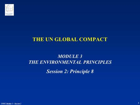 UNGC Module 3 – Session 2 1 THE UN GLOBAL COMPACT MODULE 3 THE ENVIRONMENTAL PRINCIPLES Session 2: Principle 8.