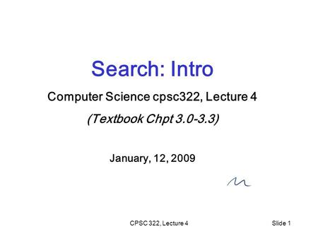 CPSC 322, Lecture 4Slide 1 Search: Intro Computer Science cpsc322, Lecture 4 (Textbook Chpt 3.0-3.3) January, 12, 2009.