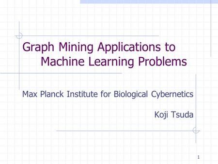1 Graph Mining Applications to Machine Learning Problems Max Planck Institute for Biological Cybernetics Koji Tsuda.