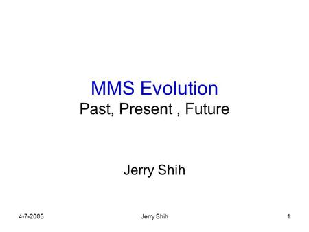 4-7-2005Jerry Shih1 MMS Evolution Past, Present, Future Jerry Shih.