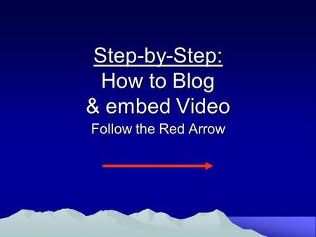 Step-by-Step: How to Blog & embed Video Follow the Red Arrow.