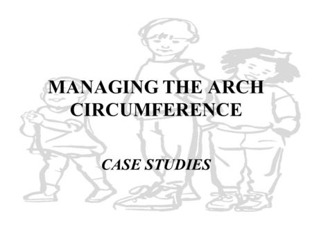 MANAGING THE ARCH CIRCUMFERENCE CASE STUDIES. Alternatives No therapy indicated Space maintenance Space regaining Space creation Space elimination Consultation.