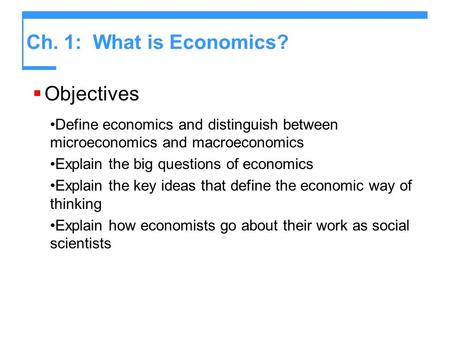 Ch. 1: What is Economics?  Objectives Define economics and distinguish between microeconomics and macroeconomics Explain the big questions of economics.