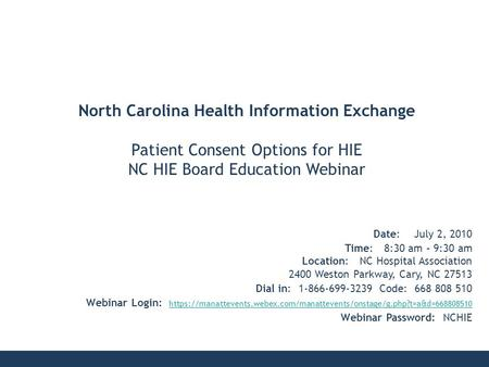 North Carolina Health Information Exchange Patient Consent Options for HIE NC HIE Board Education Webinar Date: July 2, 2010 Time: 8:30 am – 9:30 am Location: