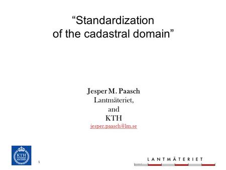 "1 ""Standardization of the cadastral domain"" Jesper M. Paasch Lantmäteriet, and KTH"