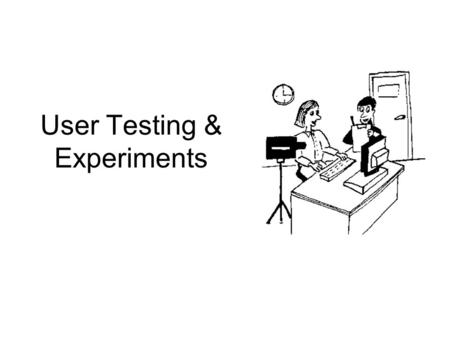 User Testing & Experiments. Objectives Explain the process of running a user testing or experiment session. Describe evaluation scripts and pilot tests.