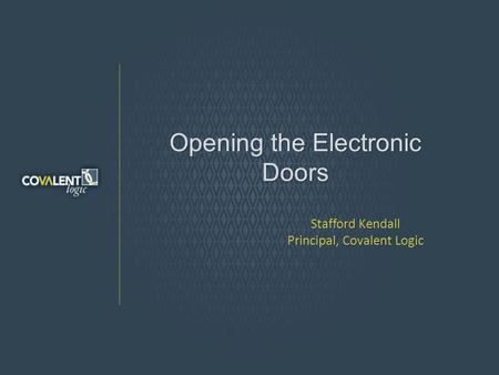 Opening the Electronic Doors Stafford Kendall Principal, Covalent Logic.