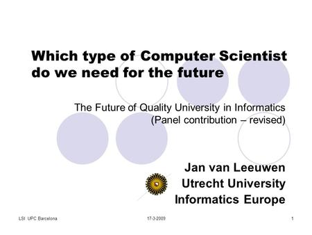 LSI UPC Barcelona17-3-20091 The Future of Quality University in Informatics (Panel contribution – revised) Jan van Leeuwen Utrecht University Informatics.