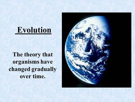 Evolution The theory that organisms have changed gradually over time.