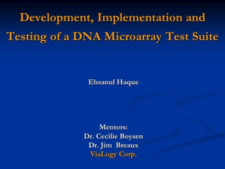 Development, Implementation and Testing of a DNA Microarray Test Suite Ehsanul Haque Mentors: Dr. Cecilie Boysen Dr. Jim Breaux ViaLogy Corp.