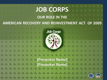 [Presenter Name] JOB CORPS OUR ROLE IN THE AMERICAN RECOVERY AND REINVESTMENT ACT OF 2009.