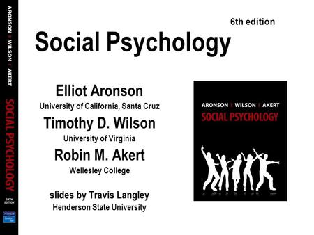 Social Psychology Elliot Aronson University of California, Santa Cruz Timothy D. Wilson University of Virginia Robin M. Akert Wellesley College slides.