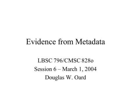 Evidence from Metadata LBSC 796/CMSC 828o Session 6 – March 1, 2004 Douglas W. Oard.