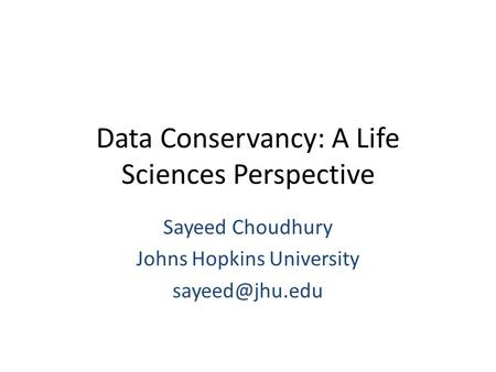 Data Conservancy: A Life Sciences Perspective Sayeed Choudhury Johns Hopkins University