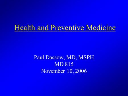 Health and Preventive Medicine Paul Dassow, MD, MSPH MD 815 November 10, 2006.