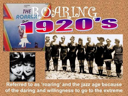 Referred to as 'roaring' and the jazz age because of the daring and willingness to go to the extreme ROARING.
