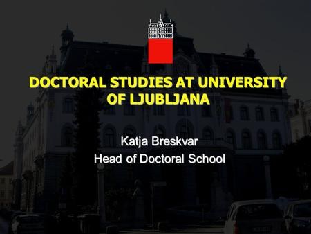 DOCTORAL STUDIES AT UNIVERSITY OF LJUBLJANA Katja Breskvar Head of Doctoral School.