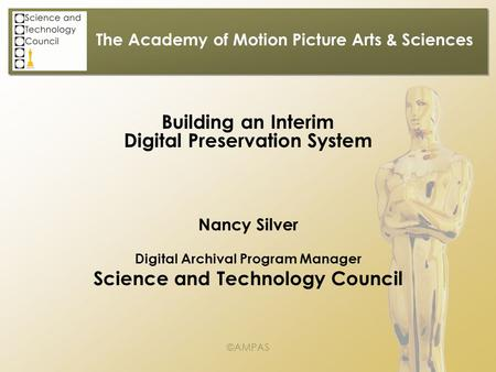 The Academy of Motion Picture Arts & Sciences Building an Interim Digital Preservation System Nancy Silver Digital Archival Program Manager Science and.