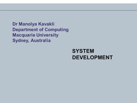 SYSTEM DEVELOPMENT Dr Manolya Kavakli Department of Computing