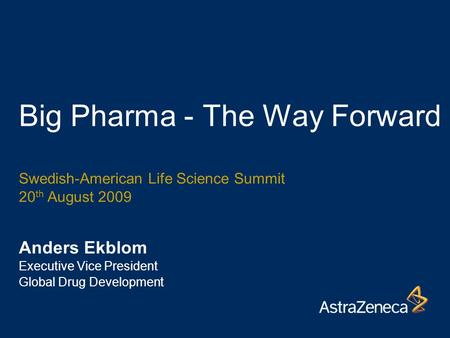 Big Pharma - The Way Forward Anders Ekblom Executive Vice President Global Drug Development Swedish-American Life Science Summit 20 th August 2009.