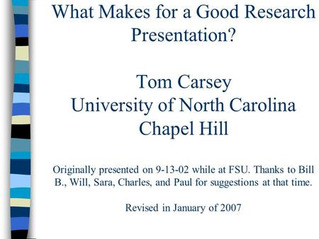 What Makes for a Good Research Presentation? Tom Carsey University of North Carolina Chapel Hill Originally presented on 9-13-02 while at FSU. Thanks to.