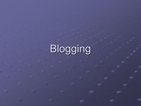 Blogging. What is Blogging? According to Encyclopedia Britannica Online (www.britannica.com), a blog is a ...online journal where an individual, group,