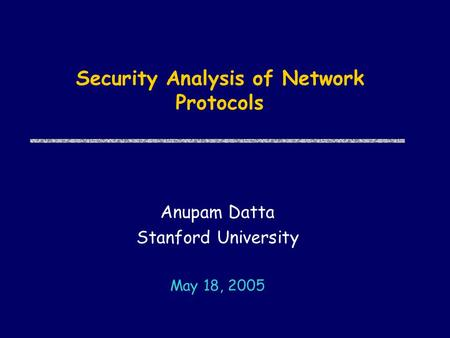 Security Analysis of Network Protocols Anupam Datta Stanford University May 18, 2005.