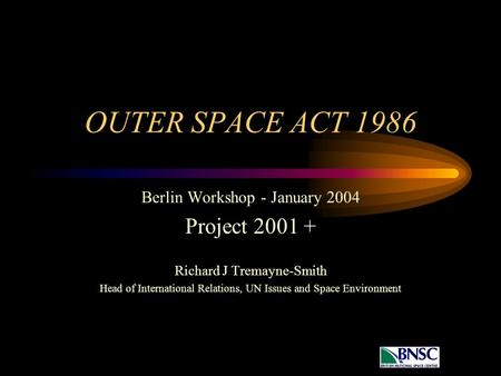 OUTER SPACE ACT 1986 Berlin Workshop - January 2004 Project 2001 + Richard J Tremayne-Smith Head of International Relations, UN Issues and Space Environment.