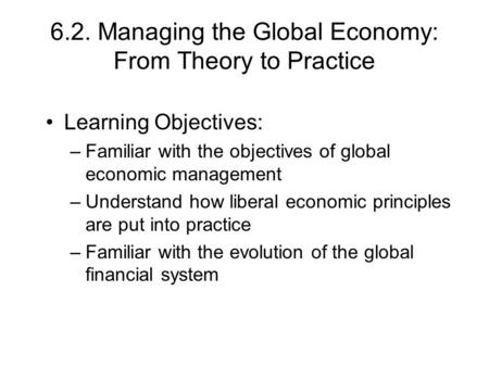 6.2. Managing the Global Economy: From Theory to Practice Learning Objectives: –Familiar with the objectives of global economic management –Understand.