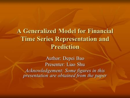 A Generalized Model for Financial Time Series Representation and Prediction Author: Depei Bao Presenter: Liao Shu Acknowledgement: Some figures in this.