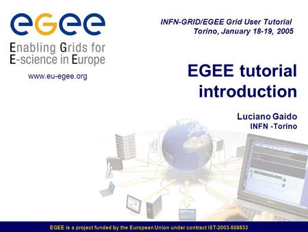 EGEE is a project funded by the European Union under contract IST-2003-508833 EGEE tutorial introduction Luciano Gaido INFN -Torino INFN-GRID/EGEE Grid.