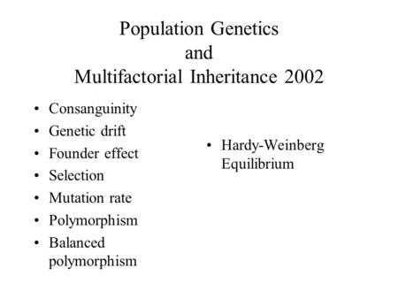 Population Genetics and Multifactorial Inheritance 2002 Consanguinity Genetic drift Founder effect Selection Mutation rate Polymorphism Balanced polymorphism.