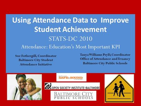 Using Attendance Data to Improve Student Achievement STATS-DC 2010 Attendance: Education's Most Important KPI 1 Sue Fothergill, Coordinator Baltimore City.