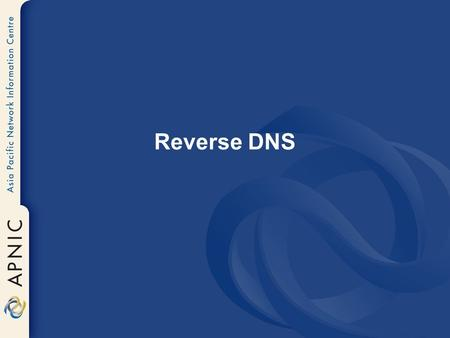 Reverse DNS. Overview Principles Creating reverse zones Setting up nameservers Reverse delegation procedures IPv6 reverse delegations Current status.
