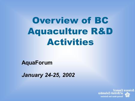 Overview of BC Aquaculture R&D Activities AquaForum January 24-25, 2002.