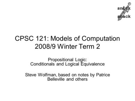 Snick  snack CPSC 121: Models of Computation 2008/9 Winter Term 2 Propositional Logic: Conditionals and Logical Equivalence Steve Wolfman, based on notes.