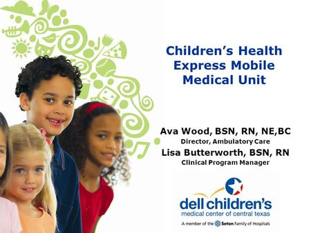 Children's Health Express Mobile Medical Unit Ava Wood, BSN, RN, NE,BC Director, Ambulatory Care Lisa Butterworth, BSN, RN Clinical Program Manager.